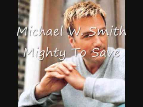 Michael W Smith- Mighty To Save (lyrics in description)