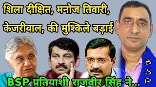 दिल्ली में शिला दीक्षित, मनोज तिवारी, केजरीवाल, की मुश्किले बड़ाई BSP प्रतियाशी राजवीर सिंह ने...