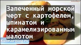 Рецепт Запеченный морскойчерт с картофелем,шпинатом икарамелизированнымшалотом