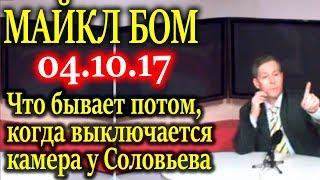 МАЙКЛ БОМ. Что бывает потом, когда выключается камера у Соловьева 04.10.17