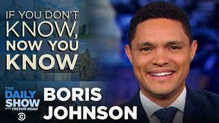 If You Don't Know, Now You Know: Boris Johnson | The Daily Show