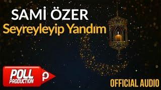 Sami Özer - Seyreyleyip Yandım ( Official Audio )