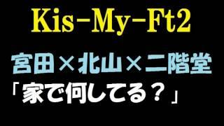 【キスマイ】宮田俊哉×北山宏光×二階堂高嗣「家で何してる?」 チャンネ...