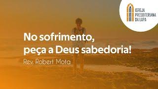 No sofrimento, peça a Deus sabedoria! - Rev. Robert Mota