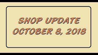 Shop Update Oct 8, 2018