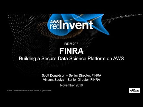 AWS re:Invent 2016: FINRA: Building a Secure Data Science Platform on AWS (BDM203)