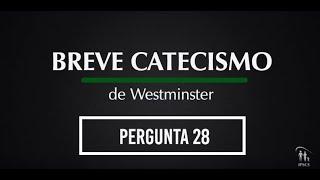 Breve Catecismo - Pergunta 28