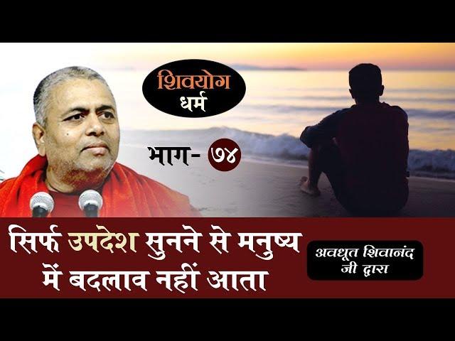 शिव योग धर्म, भाग 74 : सिर्फ उपदेश सुनने से मनुष्य में बदलाव नहीं आता