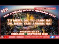 TU MERA DIL TU JAAN HAI | YAHI ARMAN HAI | AQA E MAAN MOLA HUSSAIN 2020 | BY HUSSAINS BROTHERS 2020