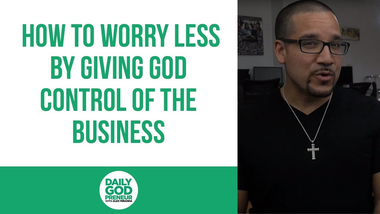How to Worry Less by Giving God Control of the Business