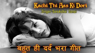 Sad Song Kachi Thi Aas Ki Dori | Sonakshai Sonai | Cover Song | 😭New Sad Song 2019 😭