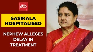 Sasikala Hospitalised; Her Nephew Alleges Delay In Treatment | Watch Him Speak To India Today
