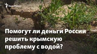 Проблемы с водой в Крыму. Помогут ли российские деньги?