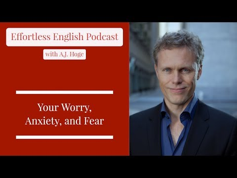 Your Worry, Anxiety, and Fear || Effortless English Podcast with A.J. Hoge