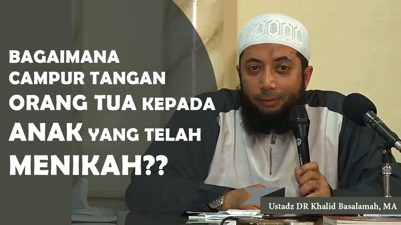 Bagaimana Campur Tangan Orang Tua Bagi Anak Yang Telah Menikah Ustadz Dr Khalid Basalamah Ma