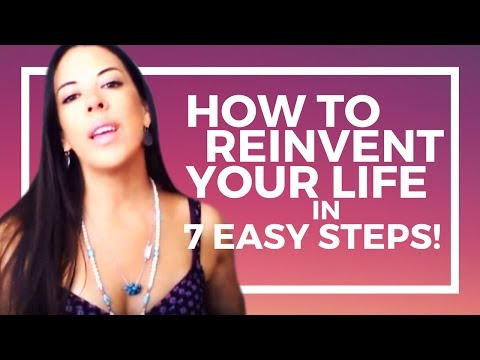 How To Reinvent Your Life in 7 Easy Steps!