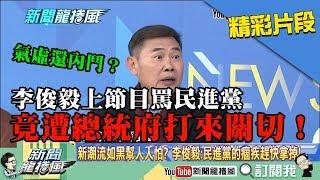【精彩】綠營氣虛還內鬥?李俊毅上節目罵民進黨 竟遭總統府關切!