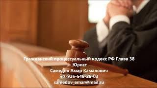 Гражданский процессуальный кодекс  РФ Глава 38(, 2017-09-18T16:43:32.000Z)