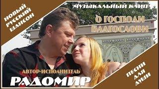 РАДОМИР - О ГОСПОДИ БЛАГОСЛОВИ Русский шансон о любви