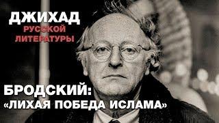 Бродский: Лихая победа ислама... Джихад русской литературы
