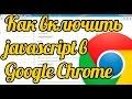 Как включить javascript в Google Chrome: отключить javascript в Хром