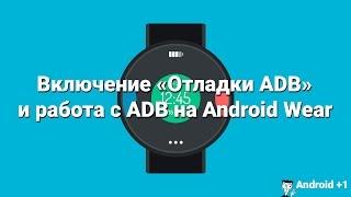 Как включить Отладку и работать с ADB  на Android Wear?