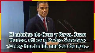 El cómico de Cruz y Raya, Juan Muñoz, ati.za a Pedro Sánchez: «Estoy has.ta las narices de sus...