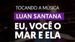 Eu, Você, o Mar e Ela - Luan Santana (tocando a música)
