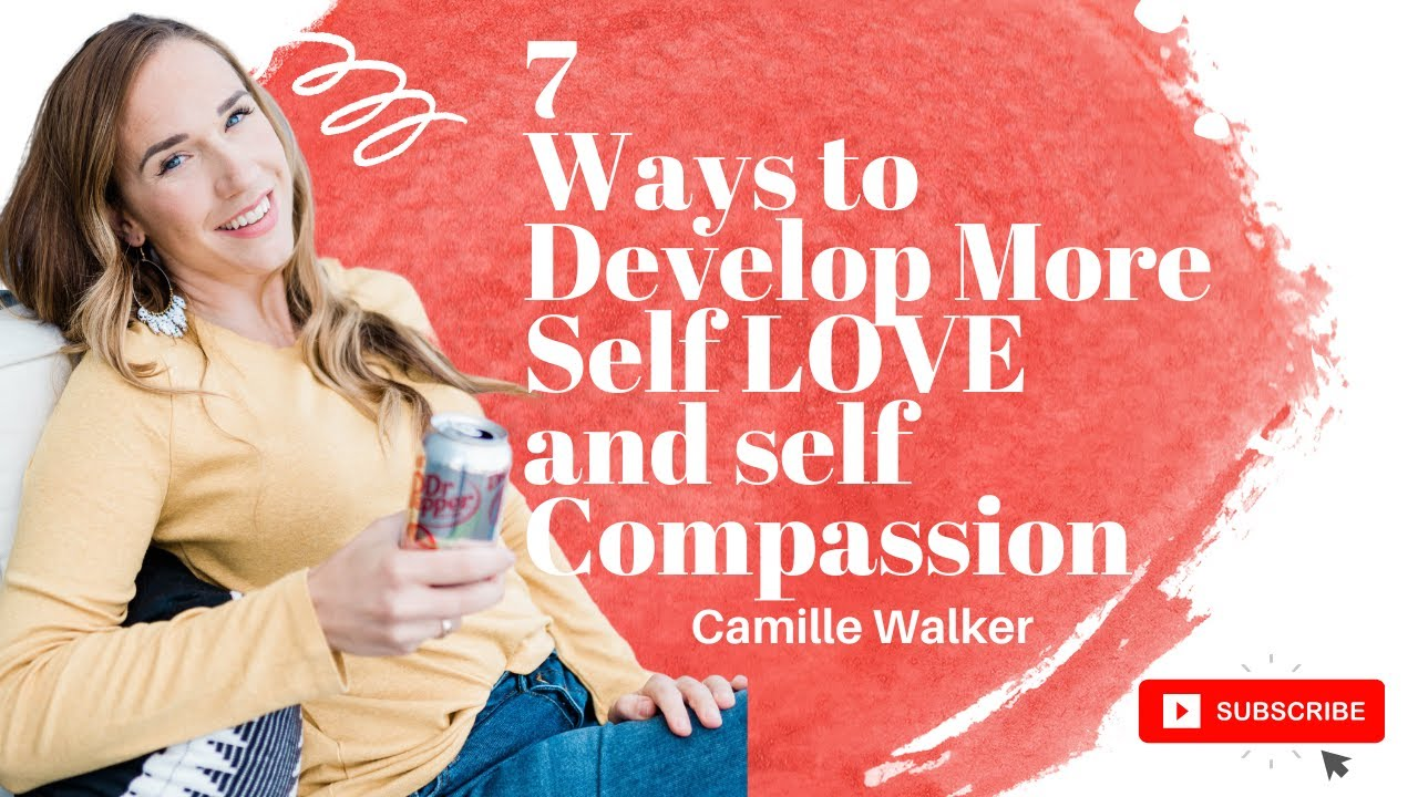 7 Ways to Develop More Self LOVE and self Compassion