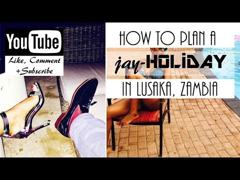HOW TO PLAN A JAY-HOLIDAY IN LUSAKA ZAMBIA