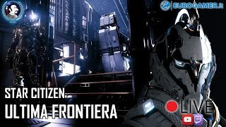 🔴 LIVE | STAR CITIZEN ULTIMA FRONTIERA w/EUROGAMER.IT ( multistream YOUTUBE/TWITCH)
