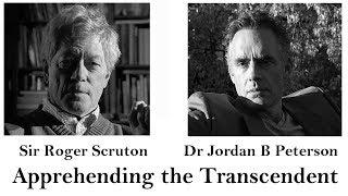 Sir Roger Scruton/Dr. Jordan B. Peterson: Apprehending the Transcendent