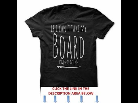 If I Cant Take My Board Im Not Going Surfing T Shirt