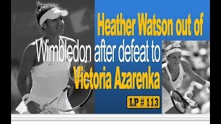 Heather Watson out of Wimbledon after defeat to Victoria Azarenka - LP 113