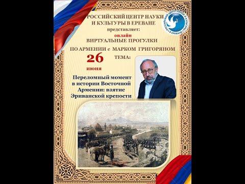 Марк Григорян. Лекция «Переломный момент в истории Восточной Армении: взятие Эриванской крепости»