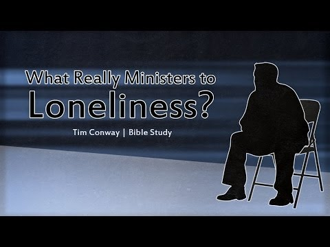 What Really Ministers to Loneliness? - Tim Conway