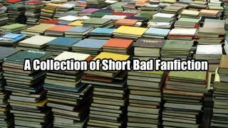 A Collection of Short Bad Fanfiction