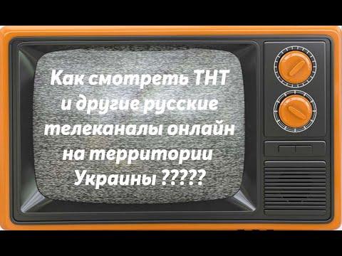 Как смотреть ТНТ и другие русские телеканалы онлайн на территории Украины?