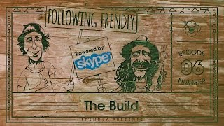 "Following Frendly Powered By Skype Episode 6: ""The Build"""