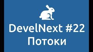 DevelNext #22   Потоки