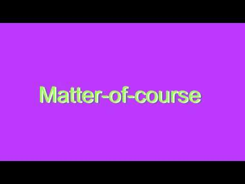 How to Pronounce Matter-of-course