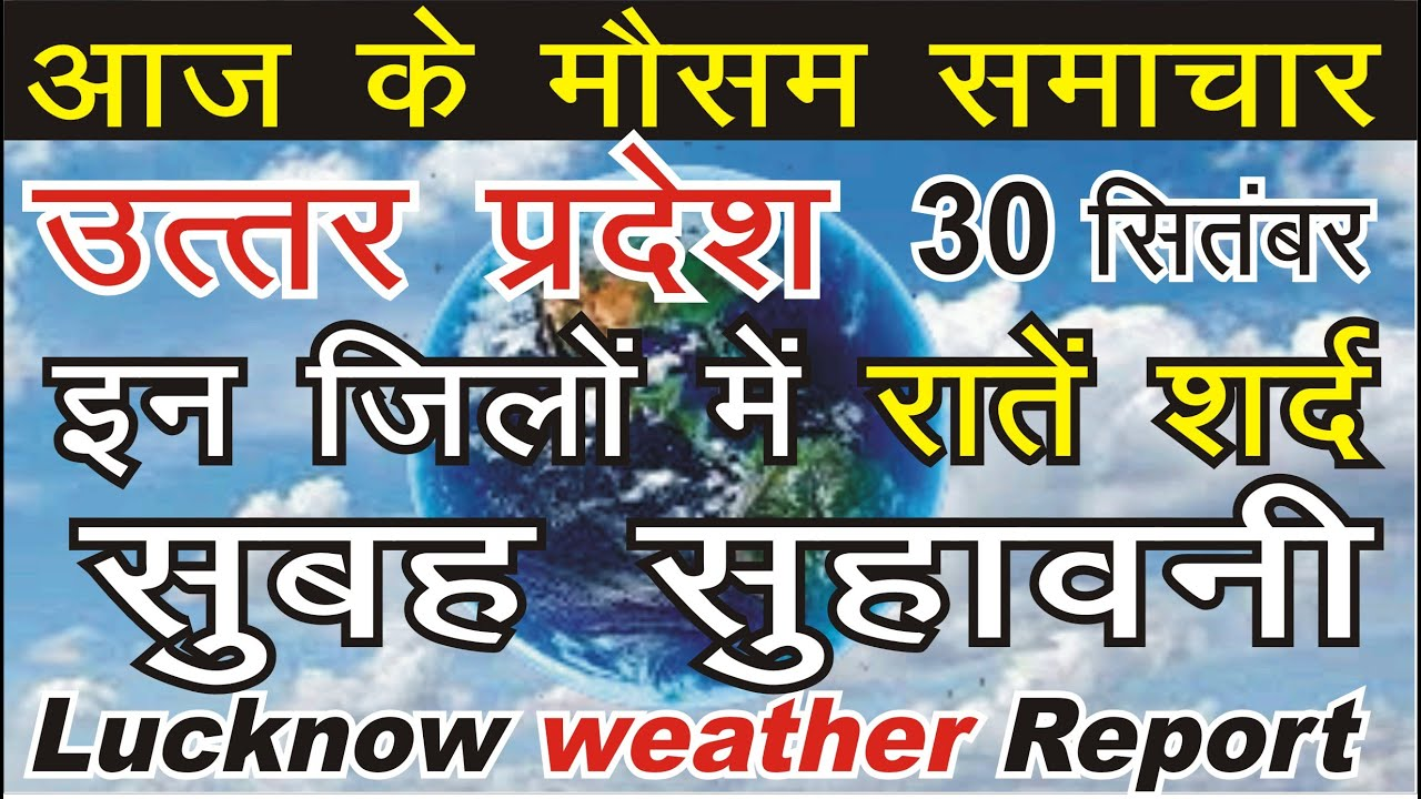 30 September : Lucknow Weather Report : उत्तर प्रदेश के मौसम का हाल व पूर्वानुमान : Mausam vibhag