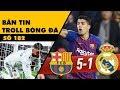 Bản tin Troll Bóng Đá số 182: Trận siêu kinh điển biến thành siêu kinh khủng với Real Madrid