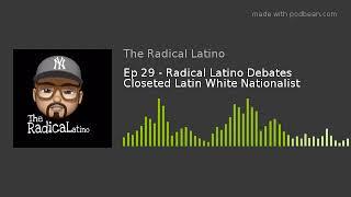Ep 29 - Radical Latino Debates Closeted Latin White Nationalist