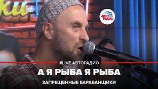 Запрещенные Барабанщики -  А Я Рыба Я Рыба (#LIVE Авторадио)
