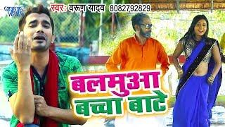 आ गया Varun Yadav का नया हिट गाना 2019 - Balamua Bachha Bate - Bhojpuri Song 2019