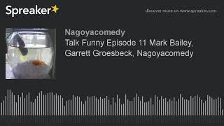 Talk Funny Episode 11 Mark Bailey, Garrett Groesbeck, Nagoyacomedy
