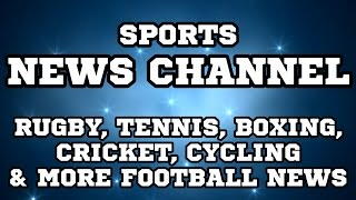 NEWS CHANNEL FOR OTHER SPORTS! - BOXING, RUGBY, TENNIS, CRICKET, CYCLING, MORE FOOTBALL NEWS