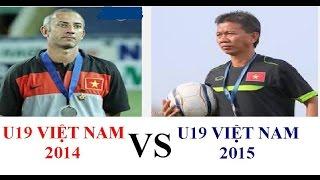 U19 Việt Nam 2015 vs U19 Việt Nam 2014, lứa nào xuất sắc hơn ?