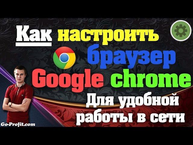 ✅Как настроить браузер гугл хром для удобной работы в интернете ?